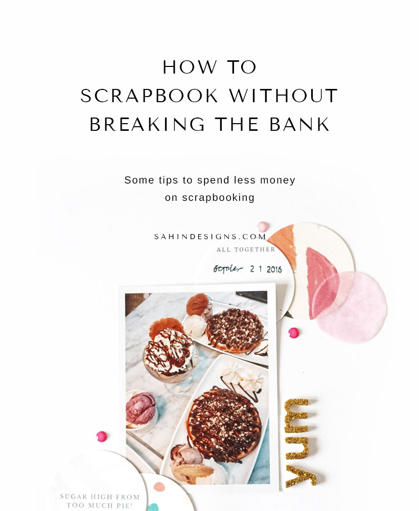 How to scrapbook without breaking the bank | Sahin Designs | Scrapbook Tips